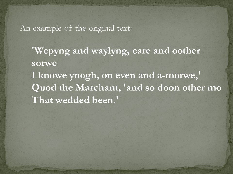 An example of the original text: 'Wepyng and waylyng, care and oother sorwe I knowe ynogh, on even and a-morwe,' Quod the Marchant, 'and so doon other