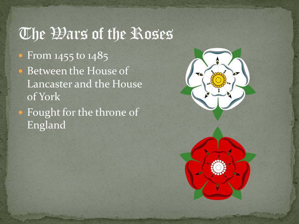 From 1455 to 1485 Between the House of Lancaster and the House of York Fought for the throne of England