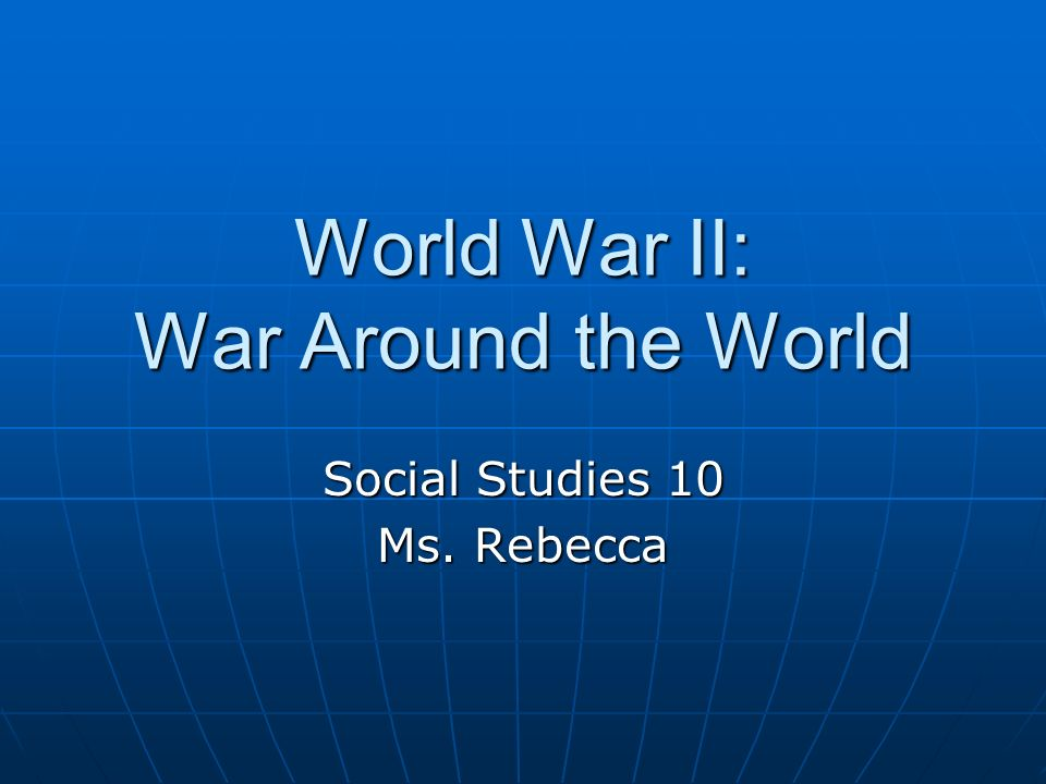 World War II: War Around the World Social Studies 10 Ms. Rebecca