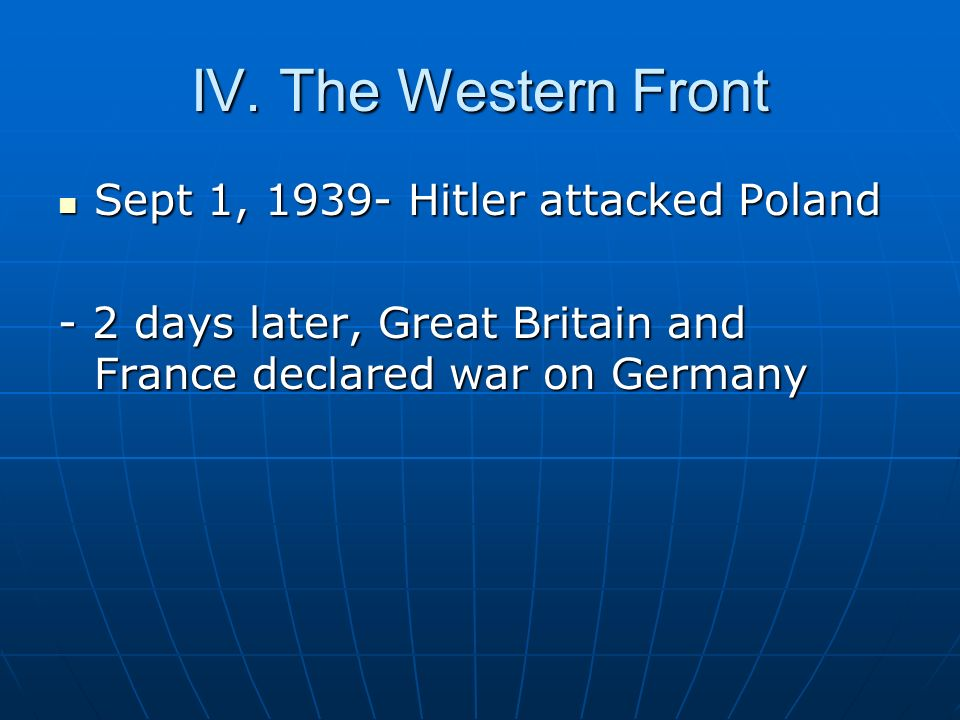 IV. The Western Front Sept 1, 1939- Hitler attacked Poland Sept 1, 1939- Hitler attacked Poland - 2 days later, Great Britain and France declared war