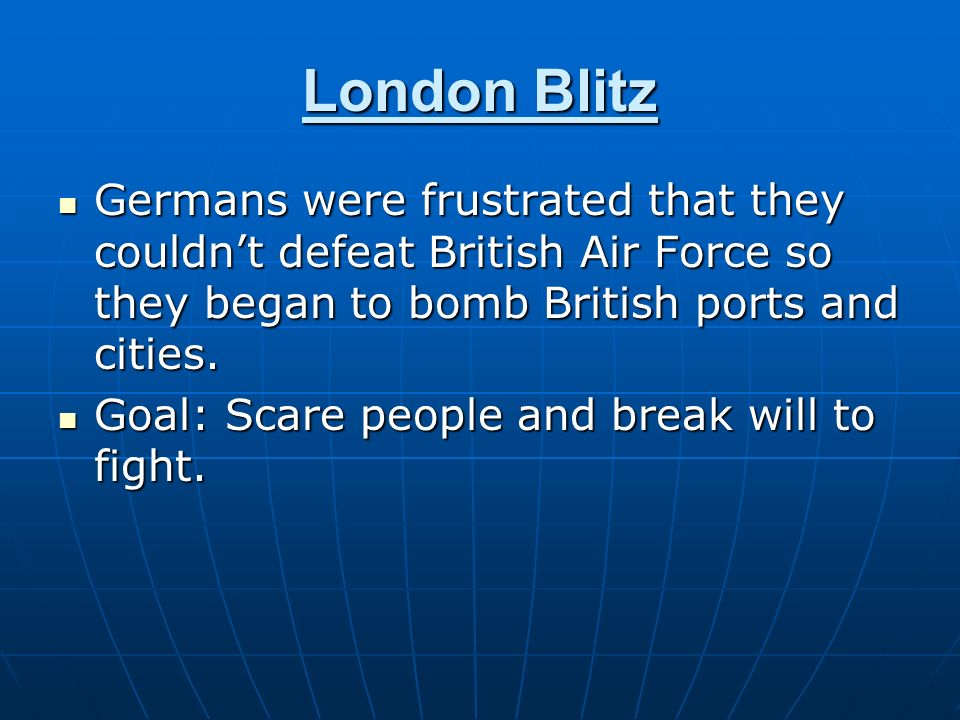 London Blitz Germans were frustrated that they couldnt defeat British Air Force so they began to bomb British ports and cities. Germans were frustrate