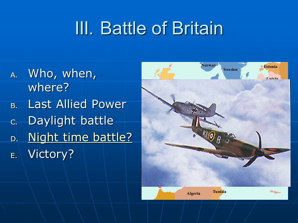 III. Battle of Britain A. Who, when, where? B. Last Allied Power C. Daylight battle D. Night time battle? Night time battle? Night time battle? E. Vic