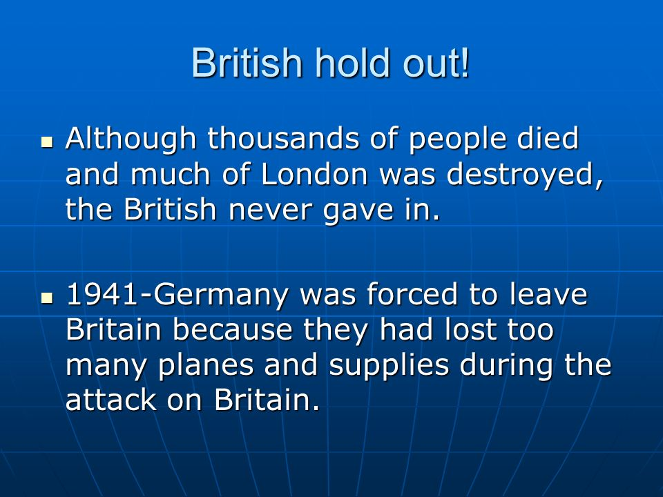 British hold out! Although thousands of people died and much of London was destroyed, the British never gave in. Although thousands of people died and
