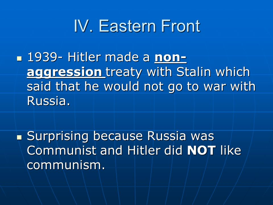 IV. Eastern Front 1939- Hitler made a non- aggression treaty with Stalin which said that he would not go to war with Russia. 1939- Hitler made a non-