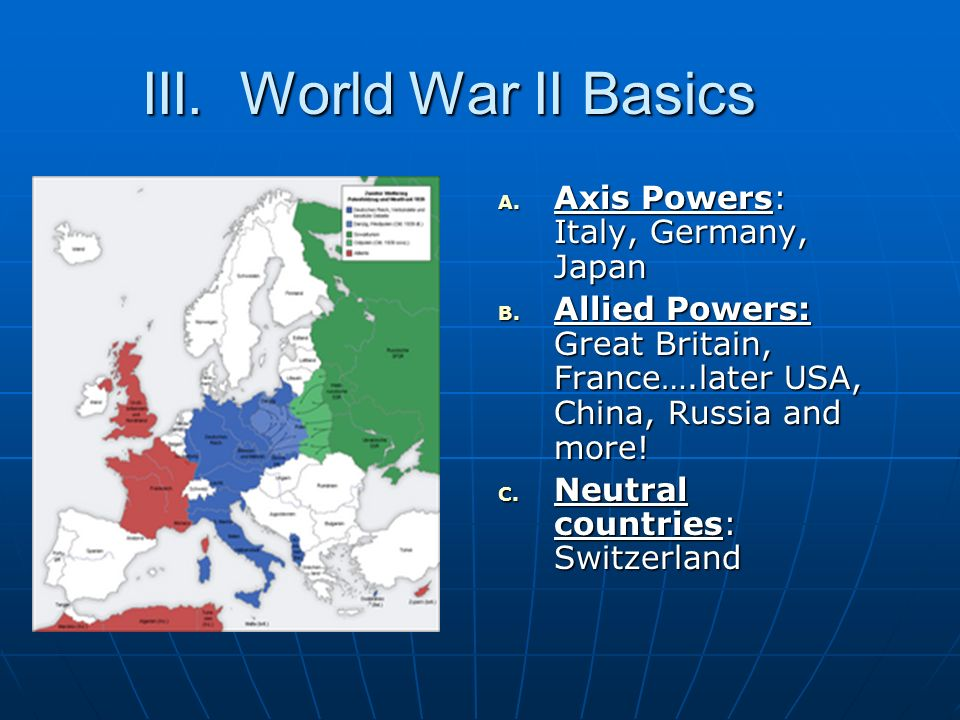 III. World War II Basics A. Axis Powers: Italy, Germany, Japan B. Allied Powers: Great Britain, France….later USA, China, Russia and more! C. Neutral