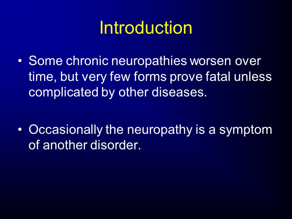 Some chronic neuropathies worsen over time, but very few forms prove fatal unless complicated by other diseases. Occasionally the neuropathy is a symp