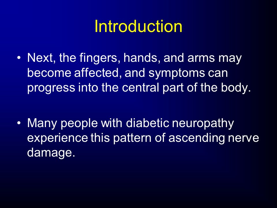 Next, the fingers, hands, and arms may become affected, and symptoms can progress into the central part of the body. Many people with diabetic neuropa