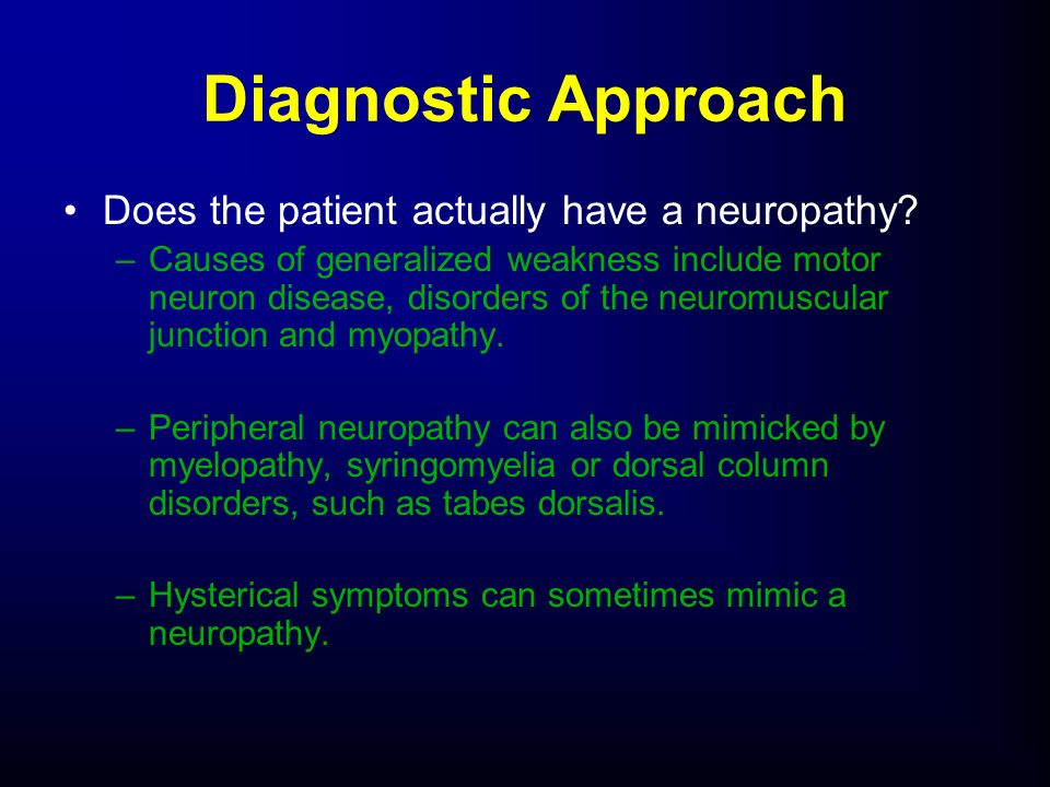 Does the patient actually have a neuropathy? –Causes of generalized weakness include motor neuron disease, disorders of the neuromuscular junction and