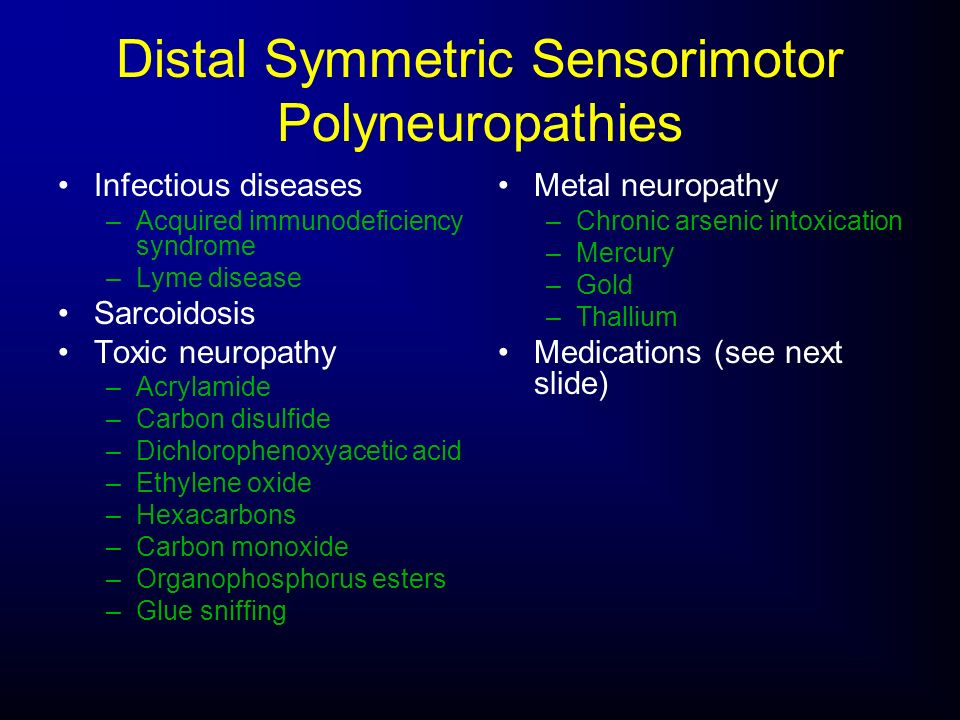 Distal Symmetric Sensorimotor Polyneuropathies Infectious diseases –Acquired immunodeficiency syndrome –Lyme disease Sarcoidosis Toxic neuropathy –Acr
