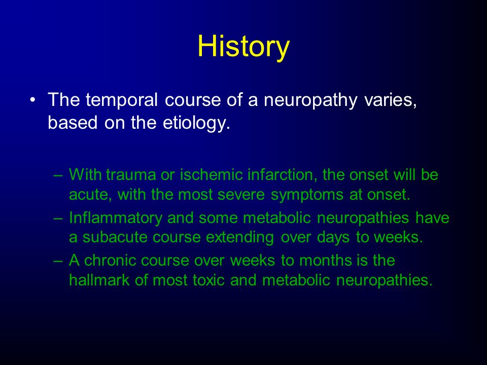History The temporal course of a neuropathy varies, based on the etiology. –With trauma or ischemic infarction, the onset will be acute, with the most