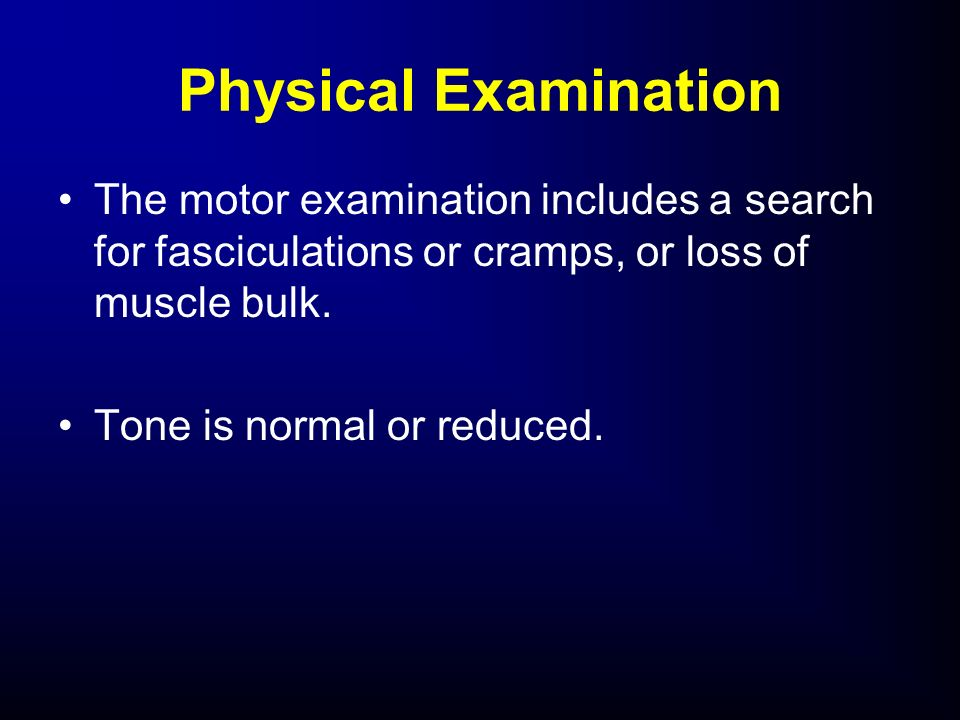 The motor examination includes a search for fasciculations or cramps, or loss of muscle bulk. Tone is normal or reduced. Physical Examination