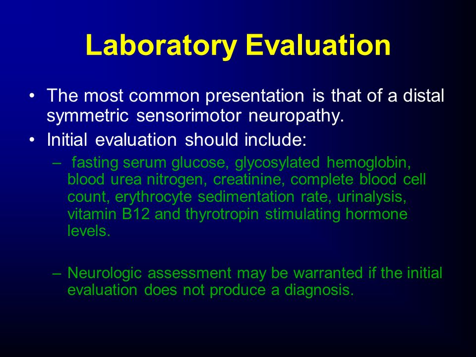 The most common presentation is that of a distal symmetric sensorimotor neuropathy. Initial evaluation should include: – fasting serum glucose, glycos