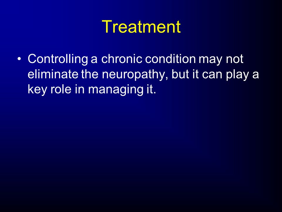 Treatment Controlling a chronic condition may not eliminate the neuropathy, but it can play a key role in managing it.