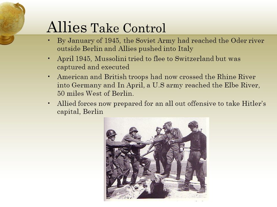 Allies Take Control By January of 1945, the Soviet Army had reached the Oder river outside Berlin and Allies pushed into Italy April 1945, Mussolini tried to flee to Switzerland but was captured and executed American and British troops had now crossed the Rhine River into Germany and In April, a U.S army reached the Elbe River, 50 miles West of Berlin.