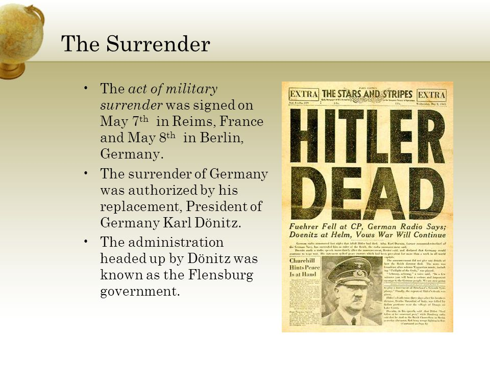 The Surrender The act of military surrender was signed on May 7 th in Reims, France and May 8 th in Berlin, Germany.