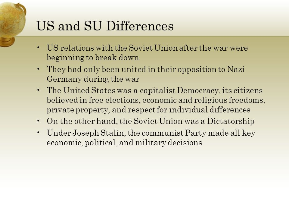 US and SU Differences US relations with the Soviet Union after the war were beginning to break down They had only been united in their opposition to Nazi Germany during the war The United States was a capitalist Democracy, its citizens believed in free elections, economic and religious freedoms, private property, and respect for individual differences On the other hand, the Soviet Union was a Dictatorship Under Joseph Stalin, the communist Party made all key economic, political, and military decisions