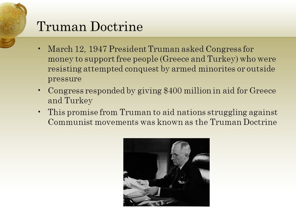 Truman Doctrine March 12, 1947 President Truman asked Congress for money to support free people (Greece and Turkey) who were resisting attempted conquest by armed minorites or outside pressure Congress responded by giving $400 million in aid for Greece and Turkey This promise from Truman to aid nations struggling against Communist movements was known as the Truman Doctrine