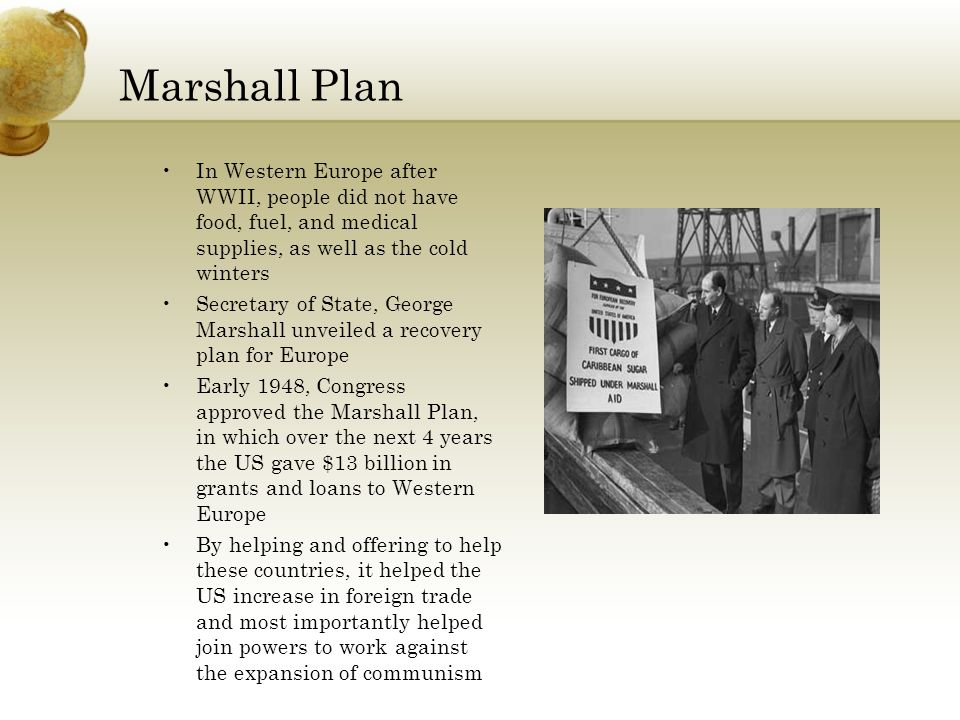 Marshall Plan In Western Europe after WWII, people did not have food, fuel, and medical supplies, as well as the cold winters Secretary of State, George Marshall unveiled a recovery plan for Europe Early 1948, Congress approved the Marshall Plan, in which over the next 4 years the US gave $13 billion in grants and loans to Western Europe By helping and offering to help these countries, it helped the US increase in foreign trade and most importantly helped join powers to work against the expansion of communism