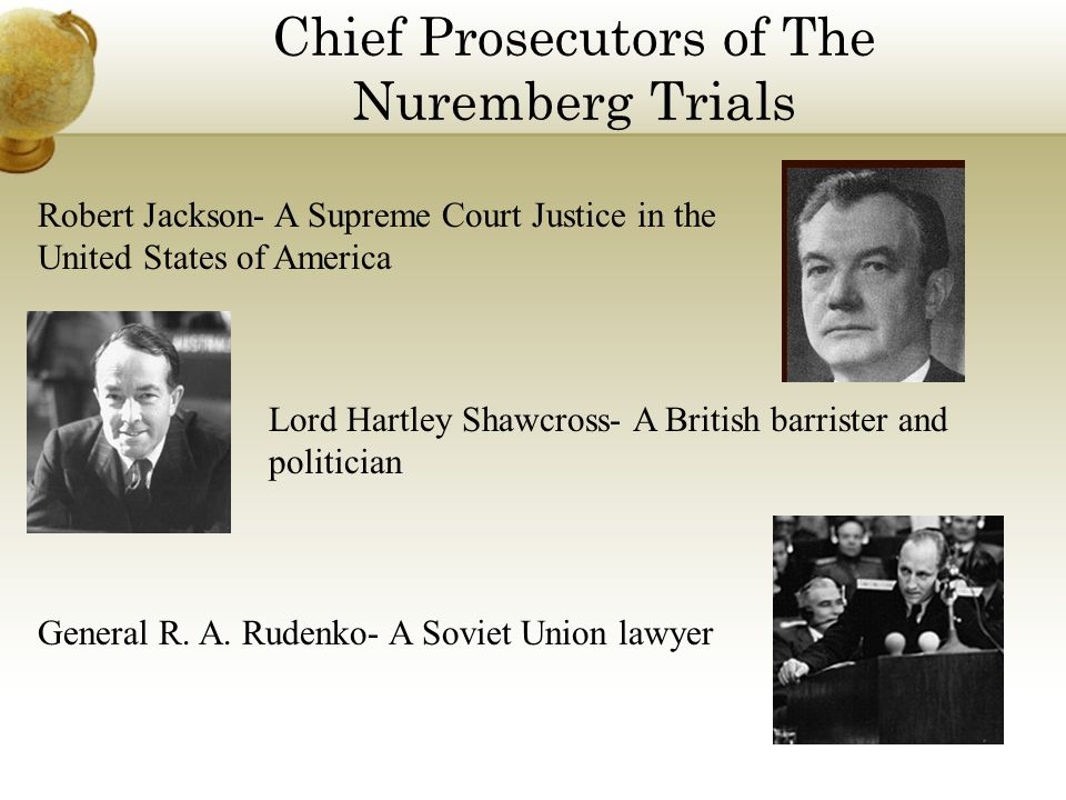Chief Prosecutors of The Nuremberg Trials Robert Jackson- A Supreme Court Justice in the United States of America Lord Hartley Shawcross- A British barrister and politician General R.