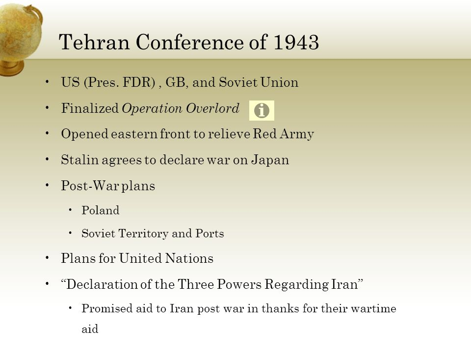Tehran Conference of 1943 US (Pres. FDR), GB, and Soviet Union Finalized Operation Overlord Opened eastern front to relieve Red Army Stalin agrees to