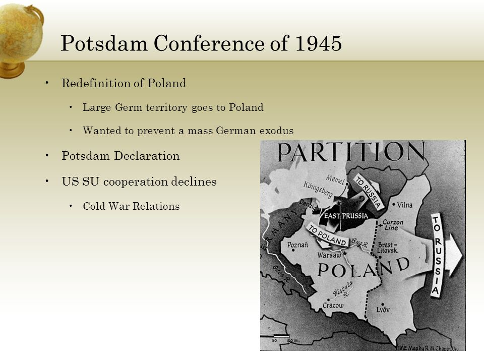 Potsdam Conference of 1945 Redefinition of Poland Large Germ territory goes to Poland Wanted to prevent a mass German exodus Potsdam Declaration US SU cooperation declines Cold War Relations