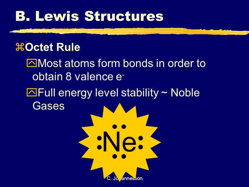 C. Johannesson B. Lewis Structures zOctet Rule yMost atoms form bonds in order to obtain 8 valence e - yFull energy level stability ~ Noble Gases Ne