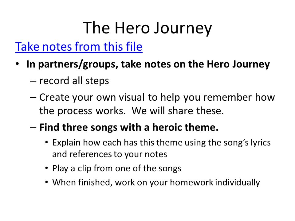 The Hero Journey Take notes from this file In partners/groups, take notes on the Hero Journey – record all steps – Create your own visual to help you