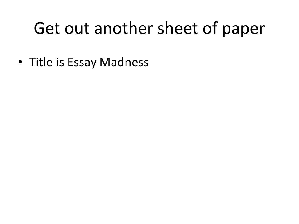 Get out another sheet of paper Title is Essay Madness