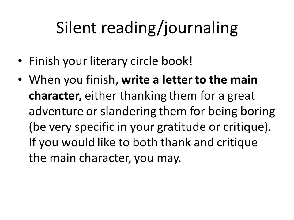 Silent reading/journaling Finish your literary circle book! When you finish, write a letter to the main character, either thanking them for a great ad