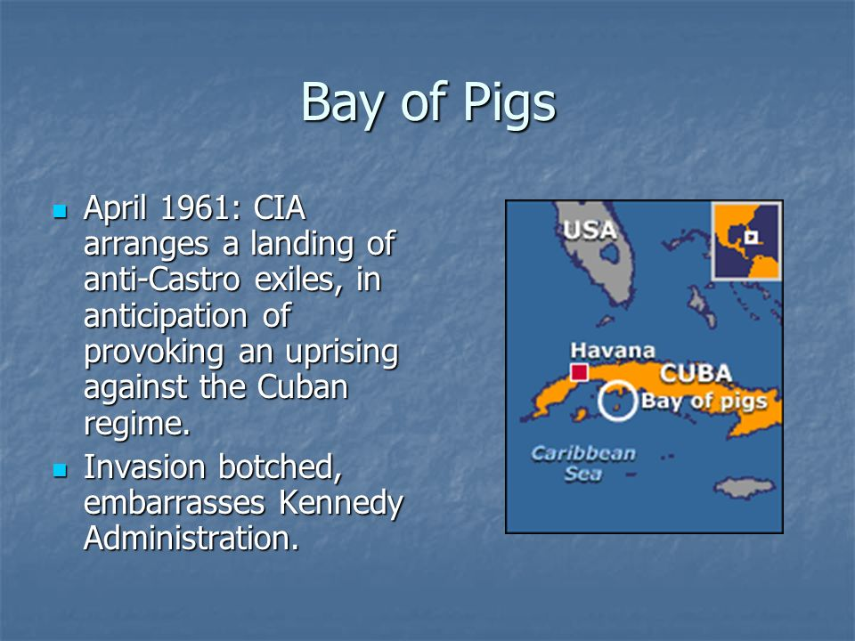 Bay of Pigs April 1961: CIA arranges a landing of anti-Castro exiles, in anticipation of provoking an uprising against the Cuban regime. April 1961: C