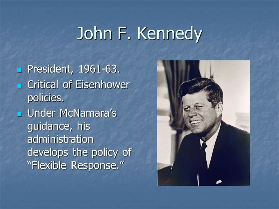John F. Kennedy President, 1961-63. President, 1961-63. Critical of Eisenhower policies. Critical of Eisenhower policies. Under McNamaras guidance, hi
