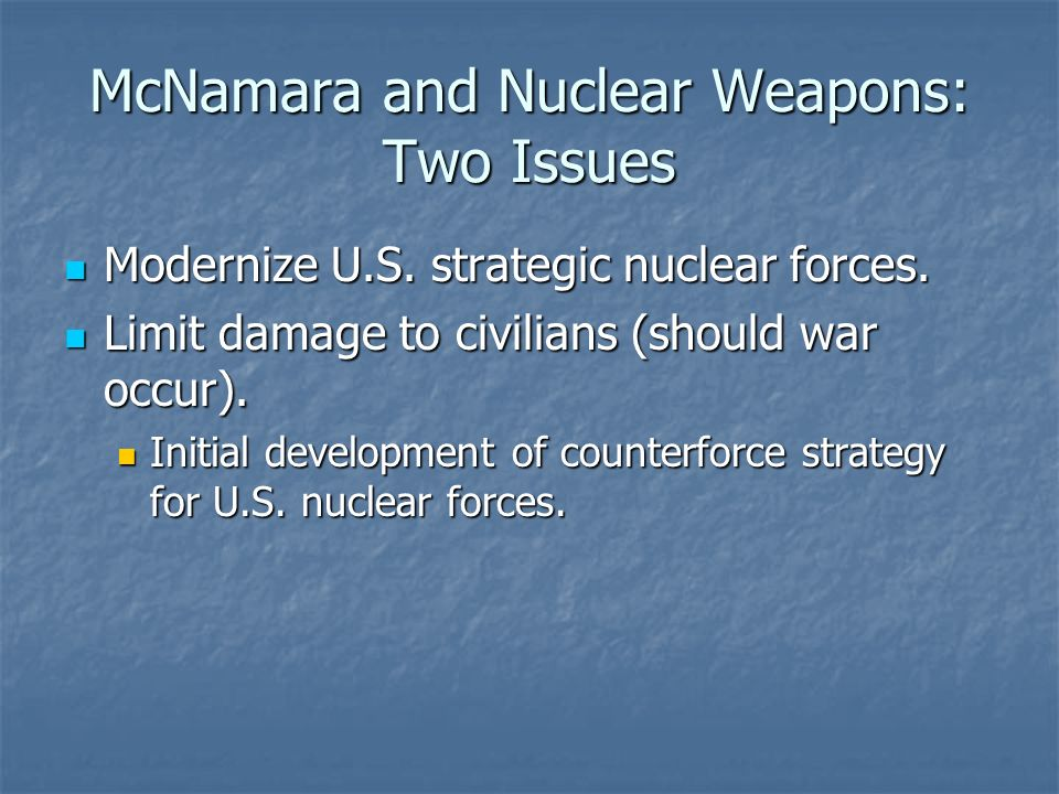McNamara and Nuclear Weapons: Two Issues Modernize U.S. strategic nuclear forces. Modernize U.S. strategic nuclear forces. Limit damage to civilians (