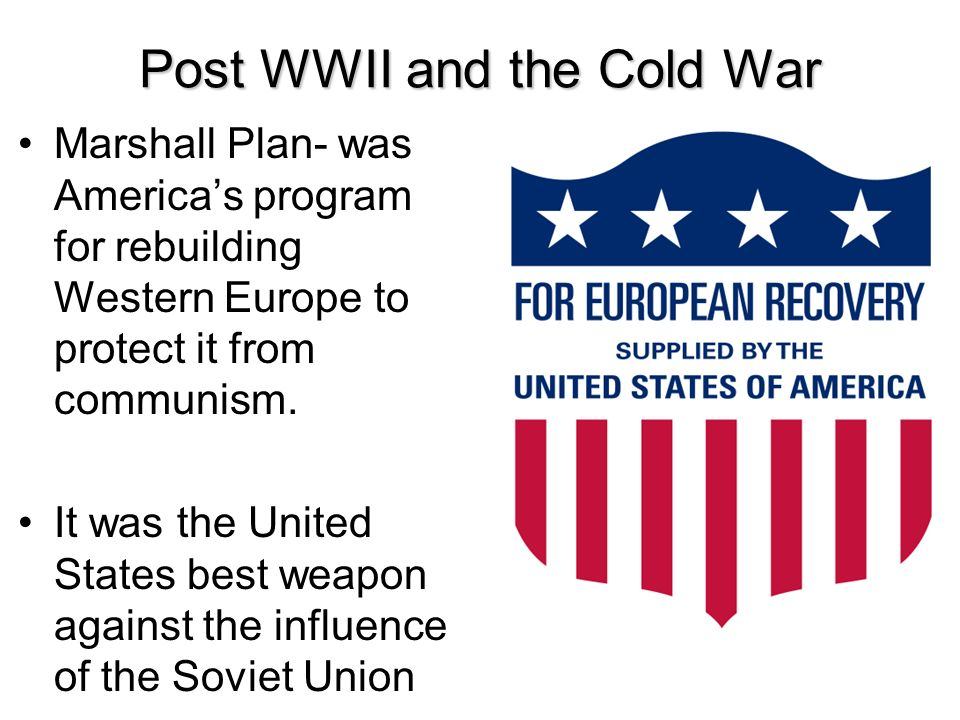 Post WWII and the Cold War Marshall Plan- was Americas program for rebuilding Western Europe to protect it from communism. It was the United States be