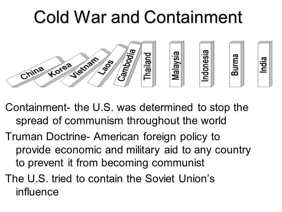 Cold War and Containment Containment- the U.S. was determined to stop the spread of communism throughout the world Truman Doctrine- American foreign p