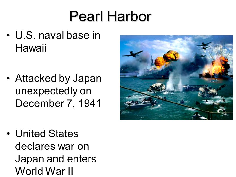 Pearl Harbor U.S. naval base in Hawaii Attacked by Japan unexpectedly on December 7, 1941 United States declares war on Japan and enters World War II