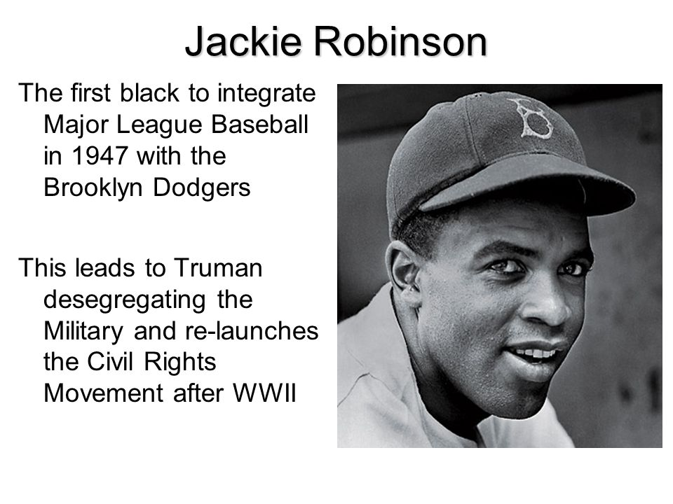 Jackie Robinson The first black to integrate Major League Baseball in 1947 with the Brooklyn Dodgers This leads to Truman desegregating the Military a