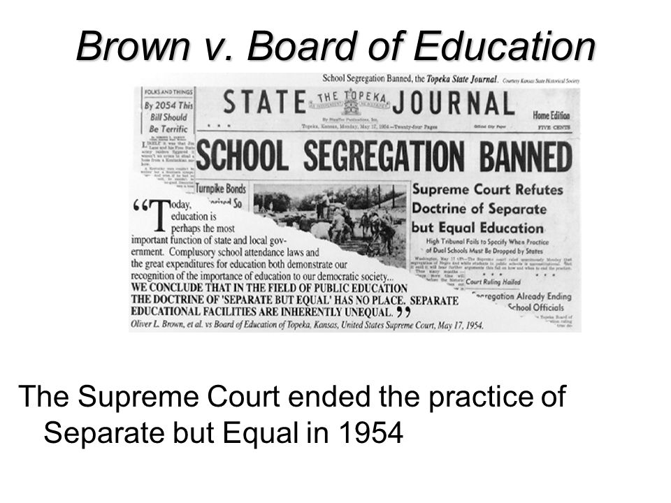 Brown v. Board of Education The Supreme Court ended the practice of Separate but Equal in 1954