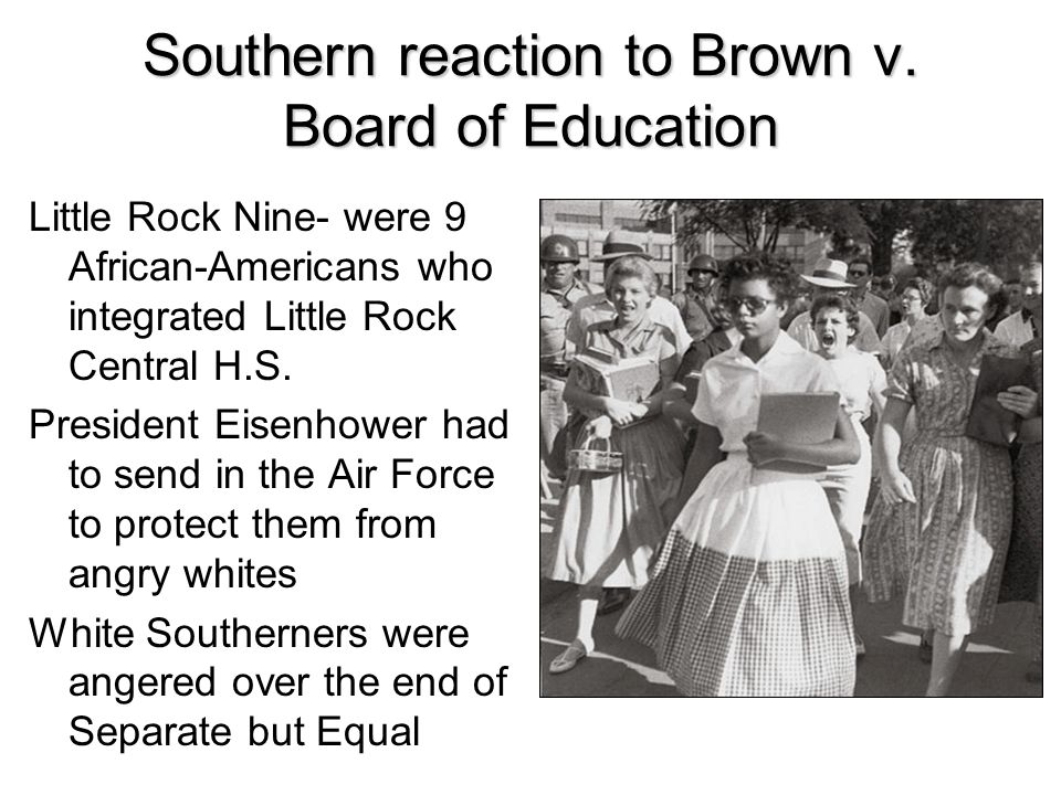Southern reaction to Brown v. Board of Education Little Rock Nine- were 9 African-Americans who integrated Little Rock Central H.S. President Eisenhow
