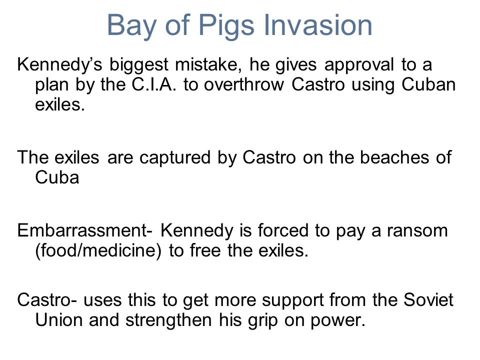 Bay of Pigs Invasion Kennedys biggest mistake, he gives approval to a plan by the C.I.A. to overthrow Castro using Cuban exiles. The exiles are captur