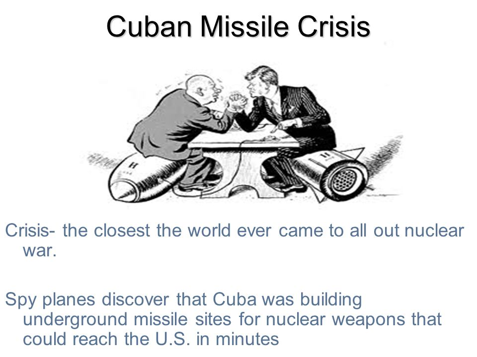 Cuban Missile Crisis Crisis- the closest the world ever came to all out nuclear war. Spy planes discover that Cuba was building underground missile si