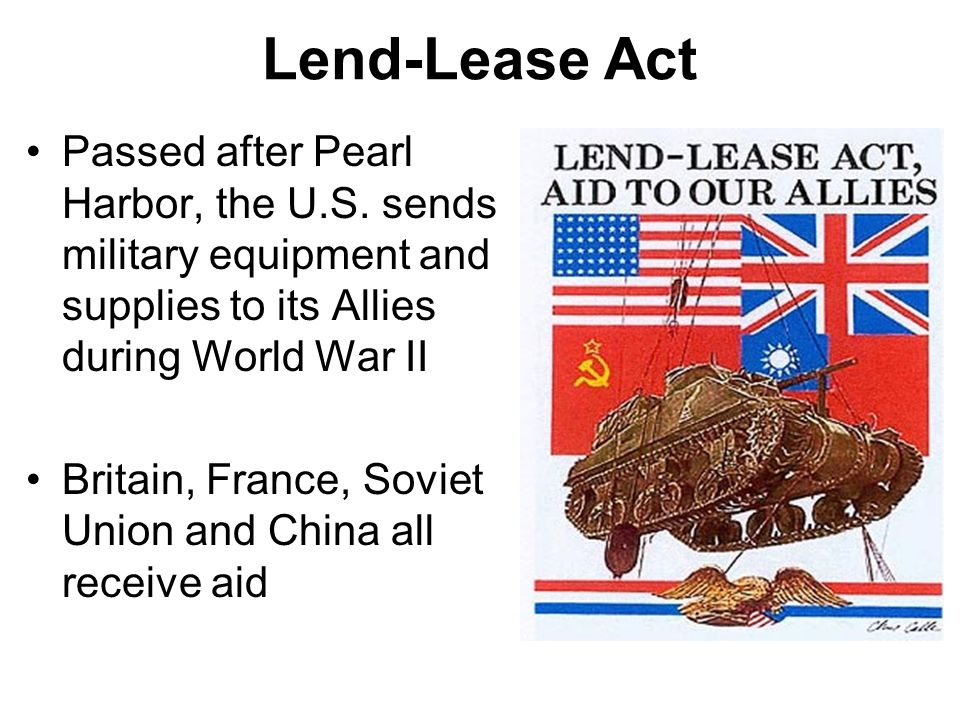 Lend-Lease Act Passed after Pearl Harbor, the U.S. sends military equipment and supplies to its Allies during World War II Britain, France, Soviet Uni