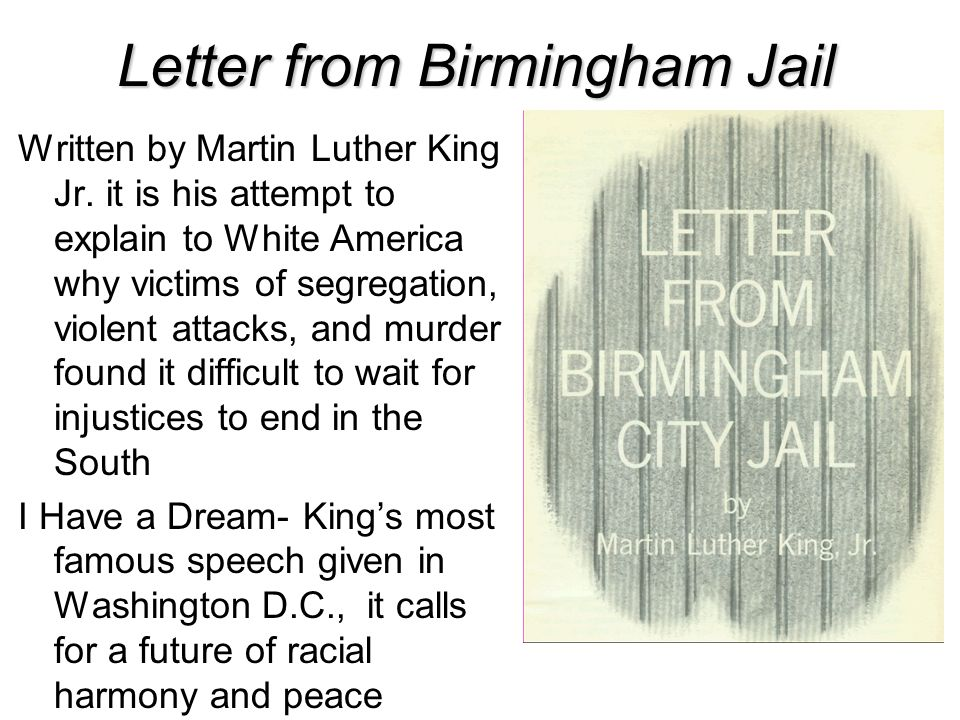 Letter from Birmingham Jail Written by Martin Luther King Jr. it is his attempt to explain to White America why victims of segregation, violent attack