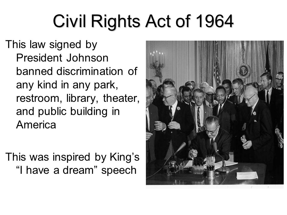 Civil Rights Act of 1964 This law signed by President Johnson banned discrimination of any kind in any park, restroom, library, theater, and public bu