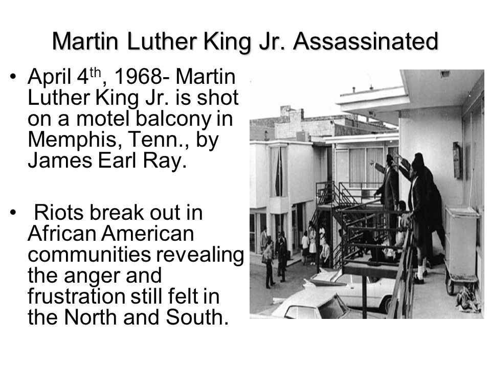 Martin Luther King Jr. Assassinated April 4 th, 1968- Martin Luther King Jr. is shot on a motel balcony in Memphis, Tenn., by James Earl Ray. Riots br