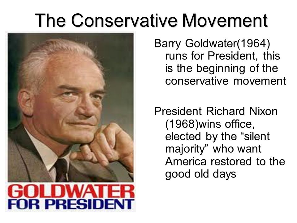 The Conservative Movement Barry Goldwater(1964) runs for President, this is the beginning of the conservative movement President Richard Nixon (1968)w