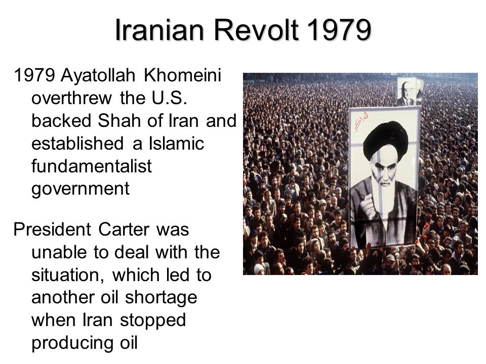 Iranian Revolt 1979 1979 Ayatollah Khomeini overthrew the U.S. backed Shah of Iran and established a Islamic fundamentalist government President Carte