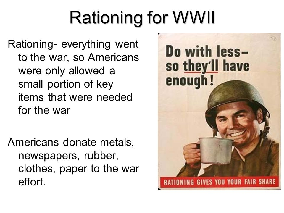 Rationing for WWII Rationing- everything went to the war, so Americans were only allowed a small portion of key items that were needed for the war Ame