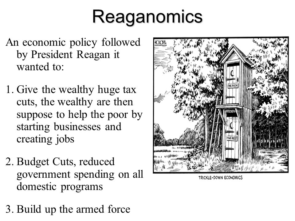 Reaganomics An economic policy followed by President Reagan it wanted to: 1.Give the wealthy huge tax cuts, the wealthy are then suppose to help the p