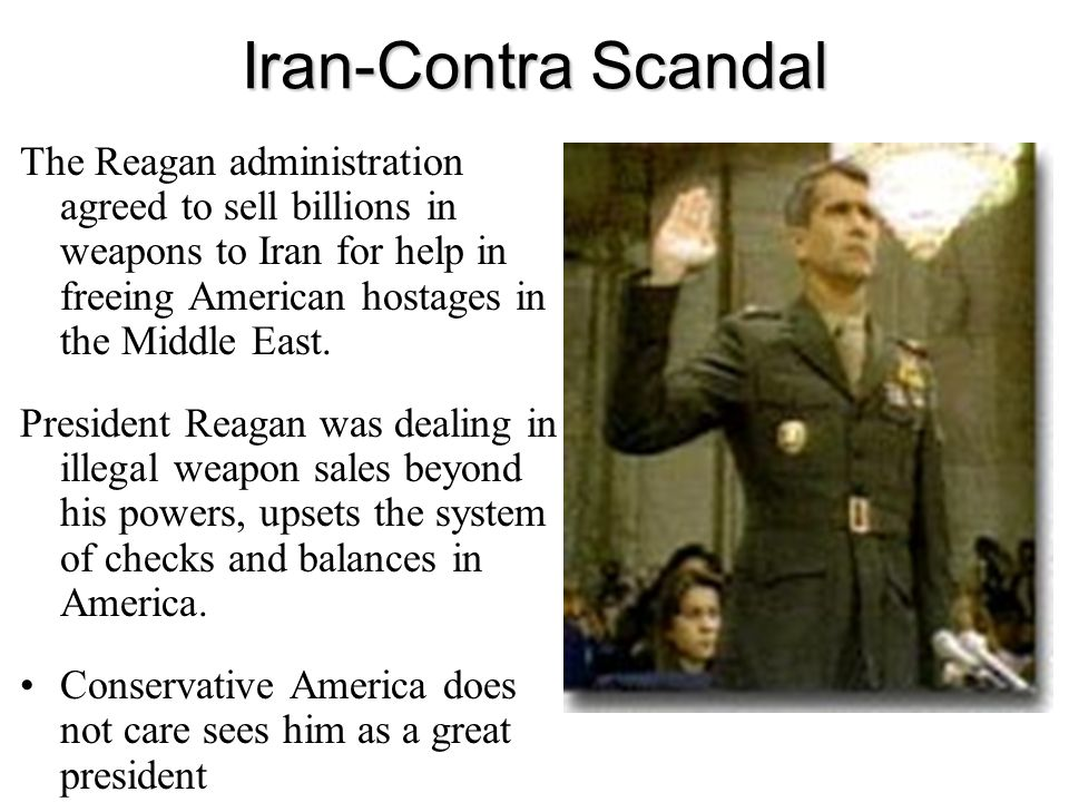 Iran-Contra Scandal The Reagan administration agreed to sell billions in weapons to Iran for help in freeing American hostages in the Middle East. Pre