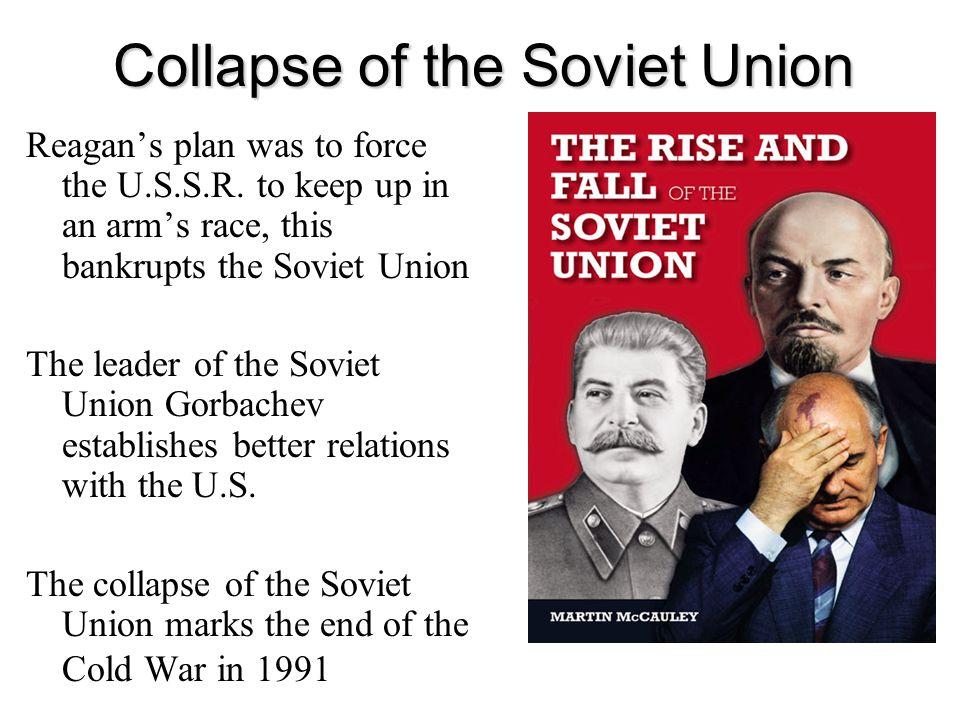 Collapse of the Soviet Union Reagans plan was to force the U.S.S.R. to keep up in an arms race, this bankrupts the Soviet Union The leader of the Sovi